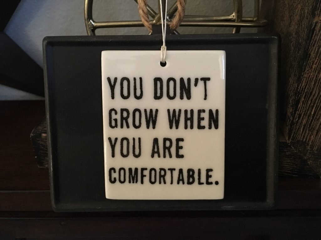 You don't grow when you are comfortable